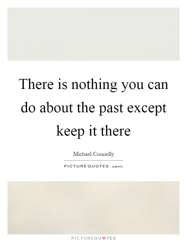There is nothing you can do about the past except keep it there Picture Quote #1