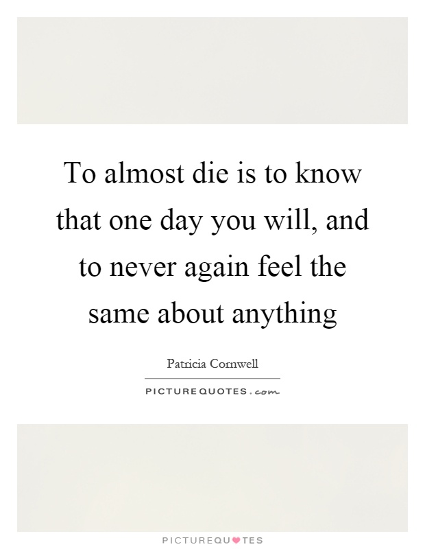 To almost die is to know that one day you will, and to never again feel the same about anything Picture Quote #1