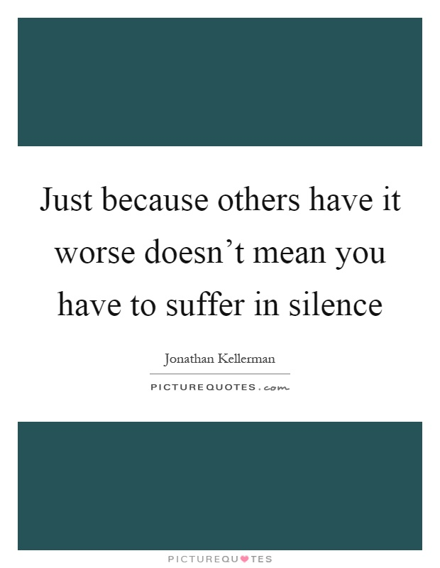 Just because others have it worse doesn't mean you have to suffer in silence Picture Quote #1
