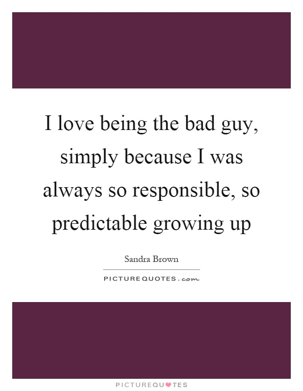 I love being the bad guy, simply because I was always so responsible, so predictable growing up Picture Quote #1