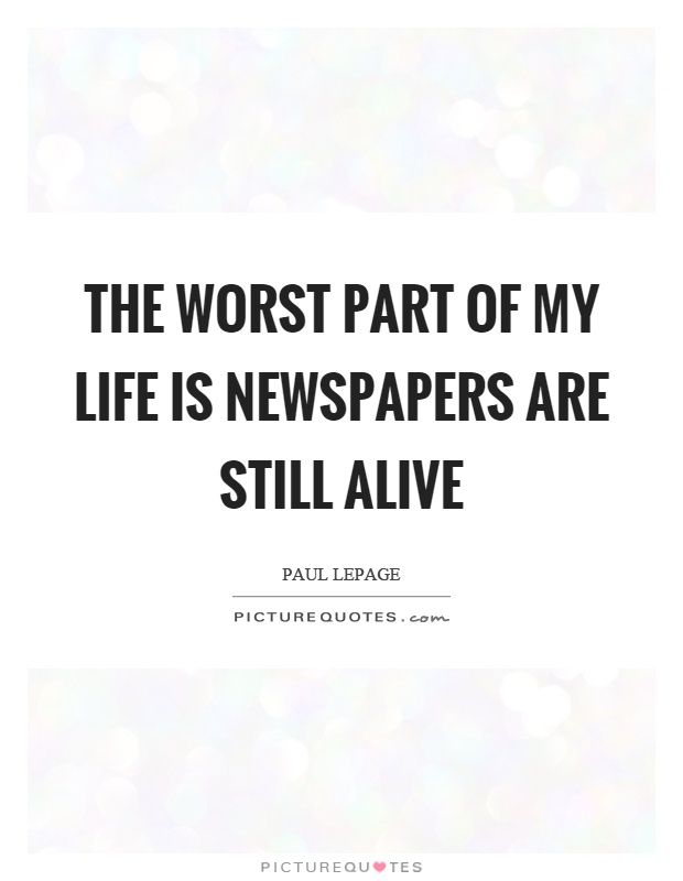 The worst part of my life is newspapers are still alive Picture Quote #1
