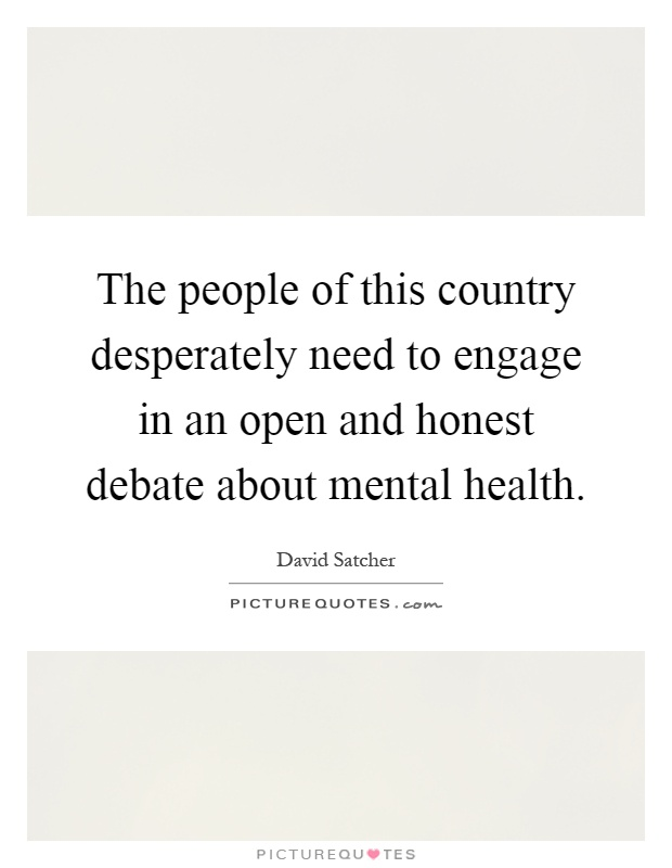 The people of this country desperately need to engage in an open and honest debate about mental health Picture Quote #1