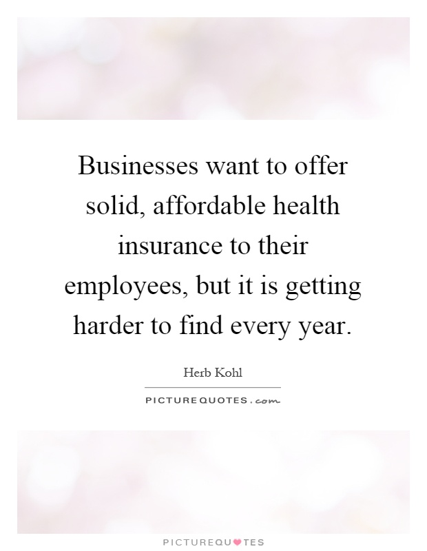 Businesses want to offer solid, affordable health insurance to their employees, but it is getting harder to find every year Picture Quote #1