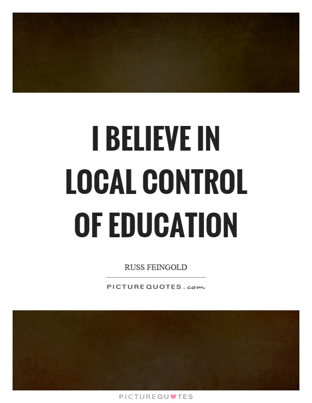 I believe in local control of education Picture Quote #1