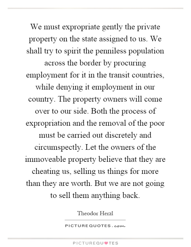We must expropriate gently the private property on the state assigned to us. We shall try to spirit the penniless population across the border by procuring employment for it in the transit countries, while denying it employment in our country. The property owners will come over to our side. Both the process of expropriation and the removal of the poor must be carried out discretely and circumspectly. Let the owners of the immoveable property believe that they are cheating us, selling us things for more than they are worth. But we are not going to sell them anything back Picture Quote #1