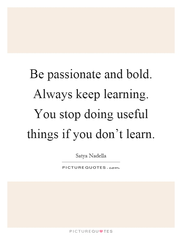 Be passionate and bold. Always keep learning. You stop doing useful things if you don't learn Picture Quote #1