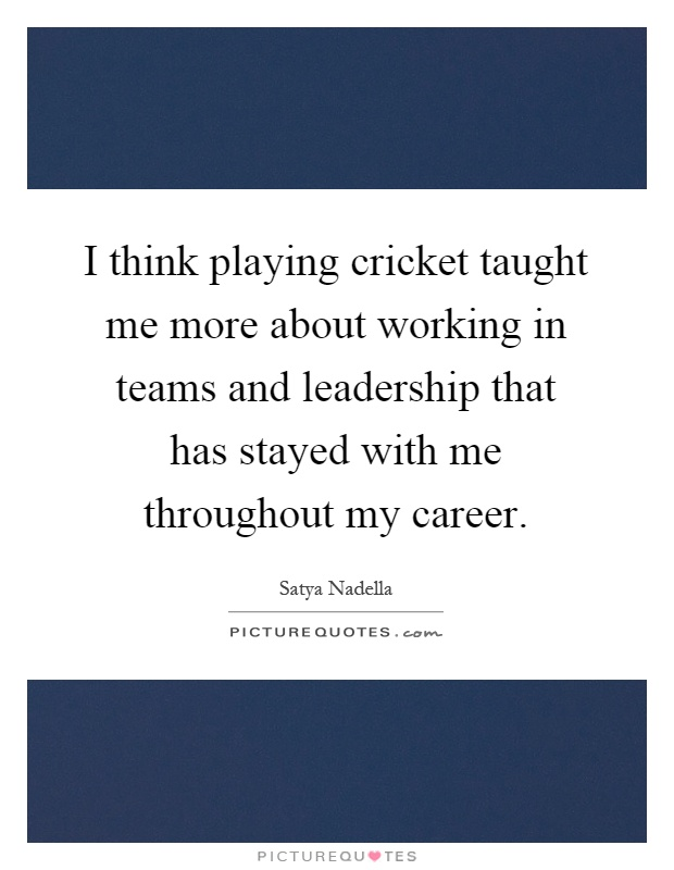 I think playing cricket taught me more about working in teams and leadership that has stayed with me throughout my career Picture Quote #1