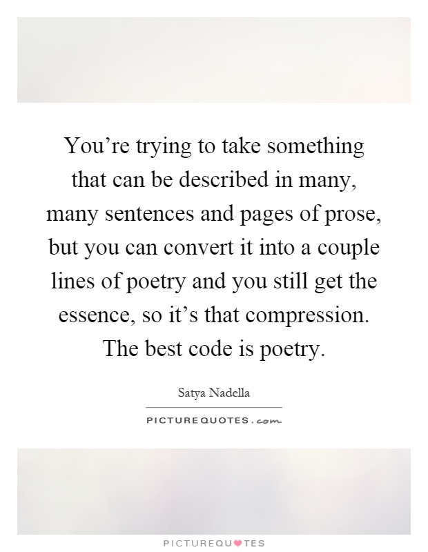 You're trying to take something that can be described in many, many sentences and pages of prose, but you can convert it into a couple lines of poetry and you still get the essence, so it's that compression. The best code is poetry Picture Quote #1
