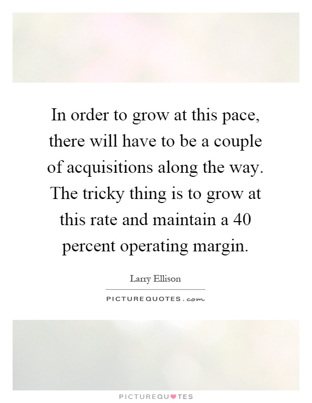 In order to grow at this pace, there will have to be a couple of acquisitions along the way. The tricky thing is to grow at this rate and maintain a 40 percent operating margin Picture Quote #1