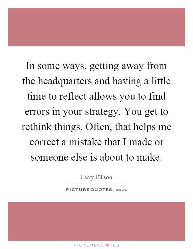 In some ways, getting away from the headquarters and having a little time to reflect allows you to find errors in your strategy. You get to rethink things. Often, that helps me correct a mistake that I made or someone else is about to make Picture Quote #1