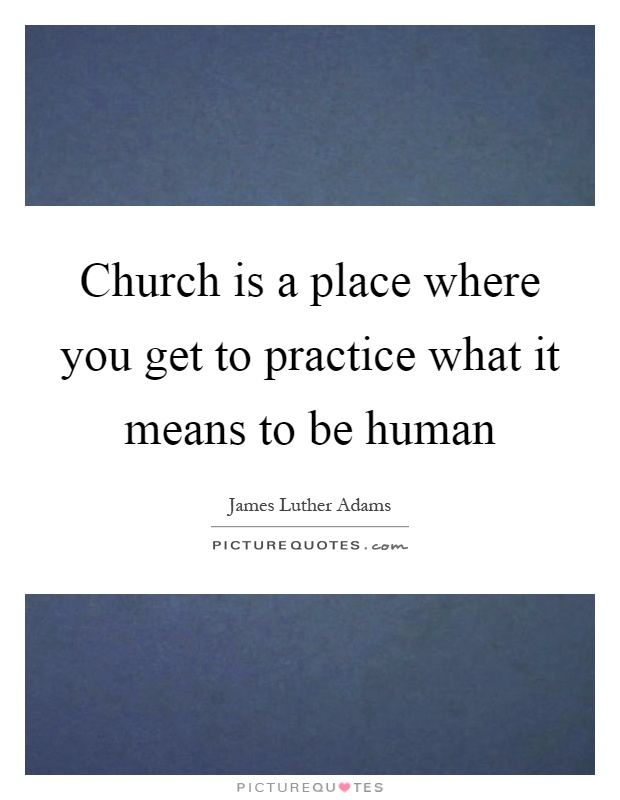Church is a place where you get to practice what it means to be human Picture Quote #1