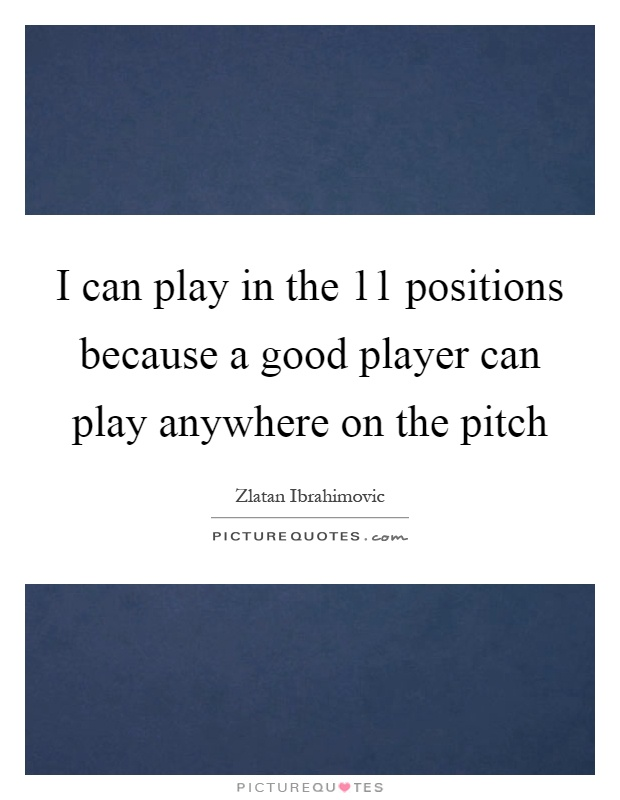 I can play in the 11 positions because a good player can play anywhere on the pitch Picture Quote #1