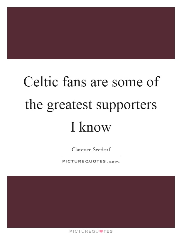 Celtic fans are some of the greatest supporters I know Picture Quote #1