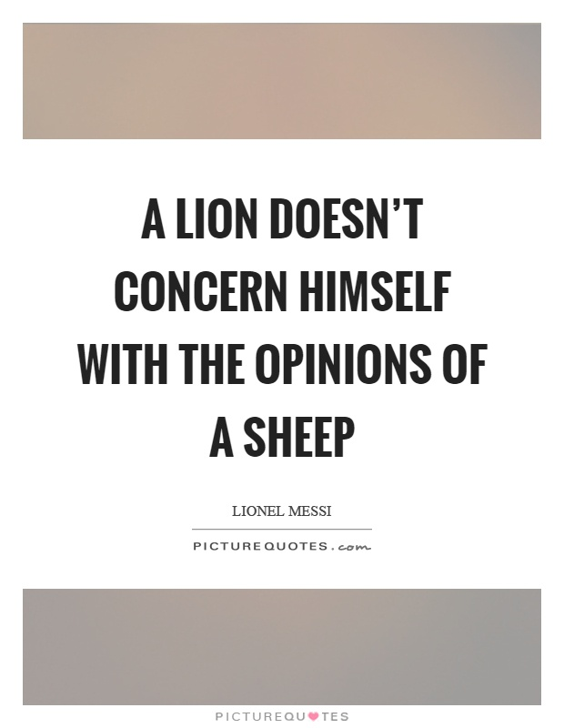A lion doesn't concern himself with the opinions of a sheep Picture Quote #1