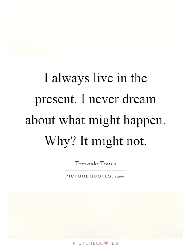 I always live in the present. I never dream about what might happen. Why? It might not Picture Quote #1