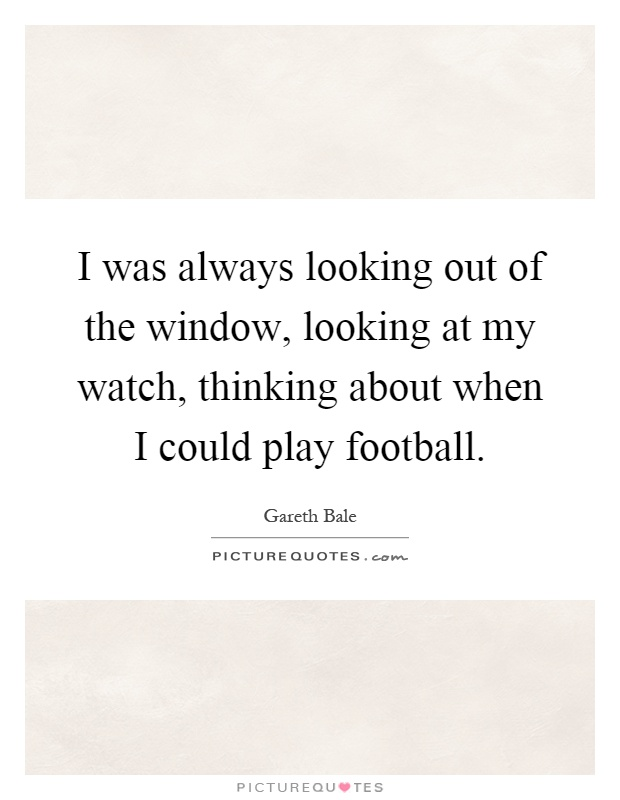 I was always looking out of the window, looking at my watch, thinking about when I could play football Picture Quote #1