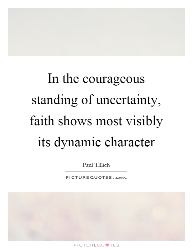 In the courageous standing of uncertainty, faith shows most visibly its dynamic character Picture Quote #1