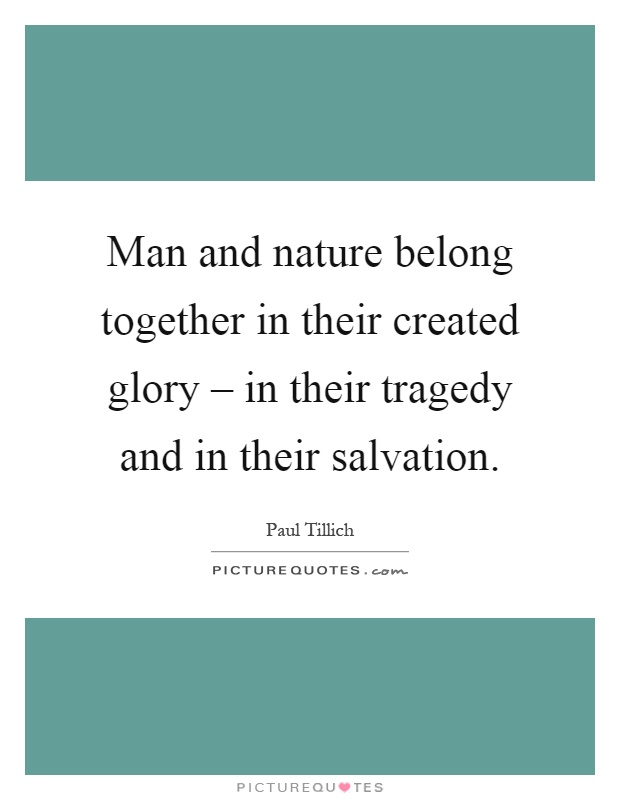 Man and nature belong together in their created glory – in their tragedy and in their salvation Picture Quote #1