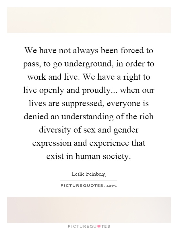 We have not always been forced to pass, to go underground, in order to work and live. We have a right to live openly and proudly... when our lives are suppressed, everyone is denied an understanding of the rich diversity of sex and gender expression and experience that exist in human society Picture Quote #1