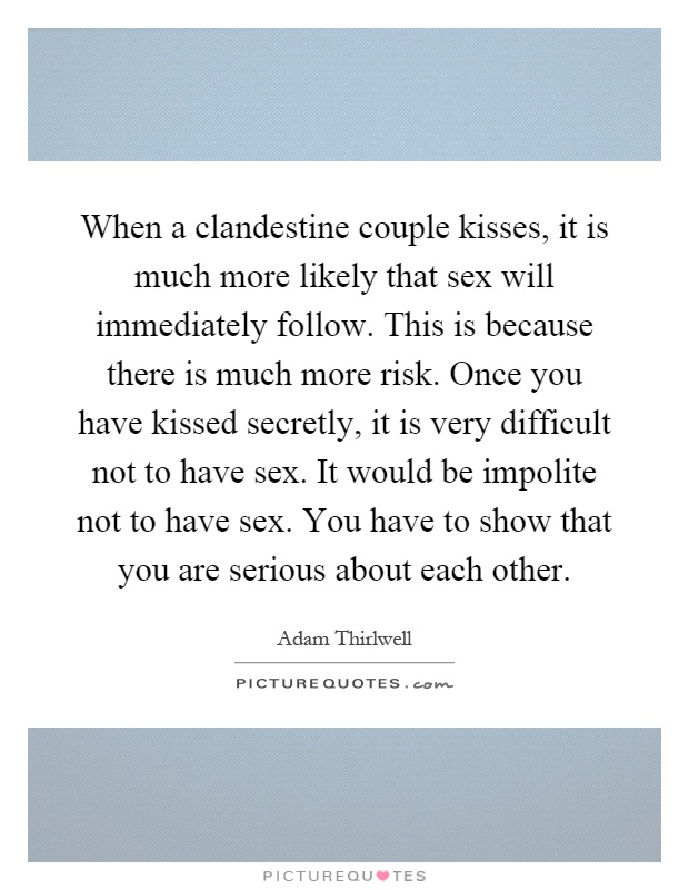 When a clandestine couple kisses, it is much more likely that sex will immediately follow. This is because there is much more risk. Once you have kissed secretly, it is very difficult not to have sex. It would be impolite not to have sex. You have to show that you are serious about each other Picture Quote #1