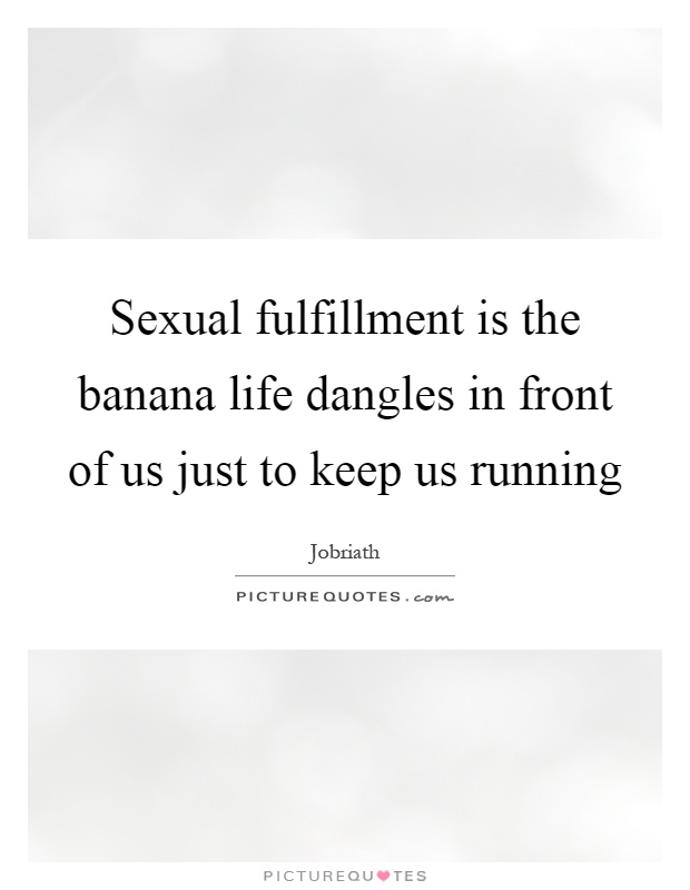 Sexual fulfillment is the banana life dangles in front of us just to keep us running Picture Quote #1