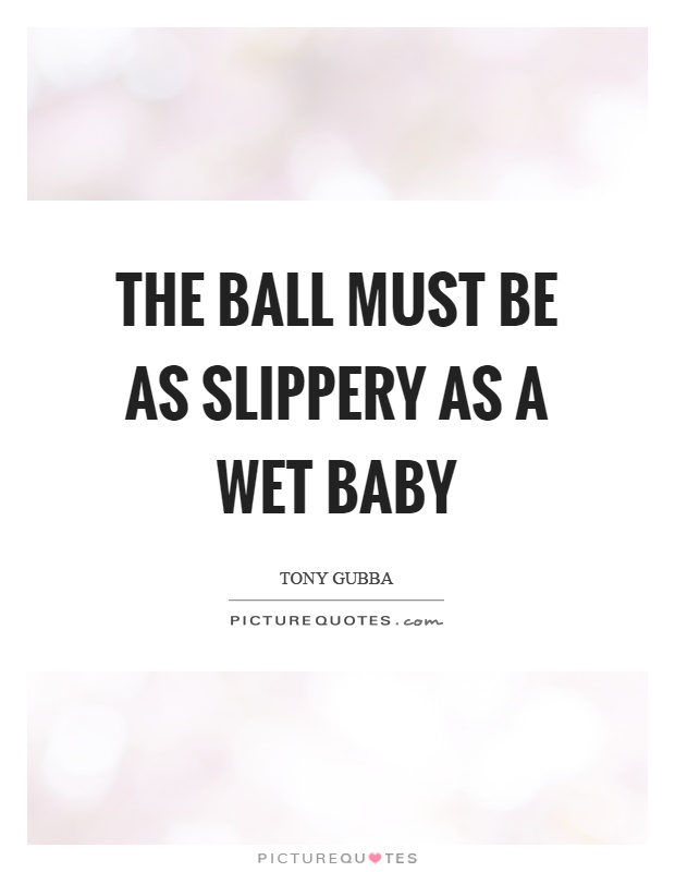 The ball must be as slippery as a wet baby Picture Quote #1