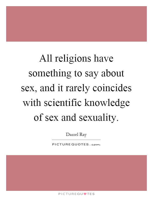 All religions have something to say about sex, and it rarely coincides with scientific knowledge of sex and sexuality Picture Quote #1