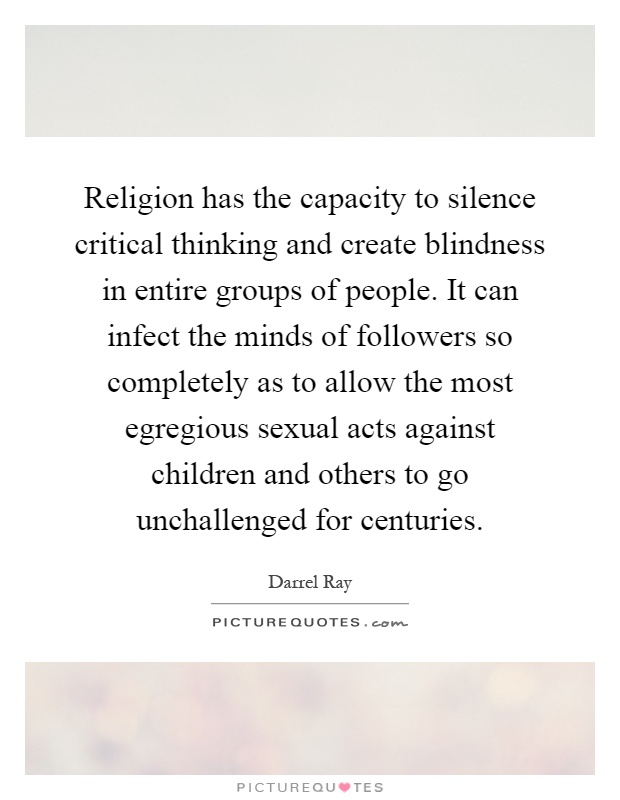 Religion has the capacity to silence critical thinking and create blindness in entire groups of people. It can infect the minds of followers so completely as to allow the most egregious sexual acts against children and others to go unchallenged for centuries Picture Quote #1