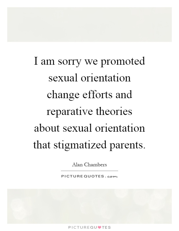 I am sorry we promoted sexual orientation change efforts and reparative theories about sexual orientation that stigmatized parents Picture Quote #1