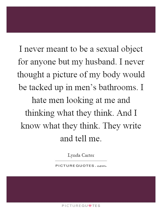I never meant to be a sexual object for anyone but my husband. I never thought a picture of my body would be tacked up in men's bathrooms. I hate men looking at me and thinking what they think. And I know what they think. They write and tell me Picture Quote #1