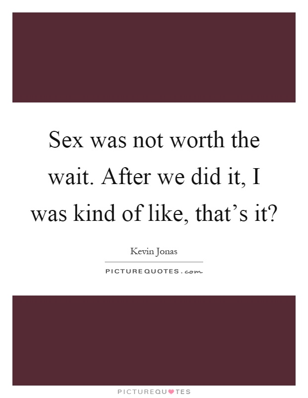 Sex was not worth the wait. After we did it, I was kind of like, that's it? Picture Quote #1