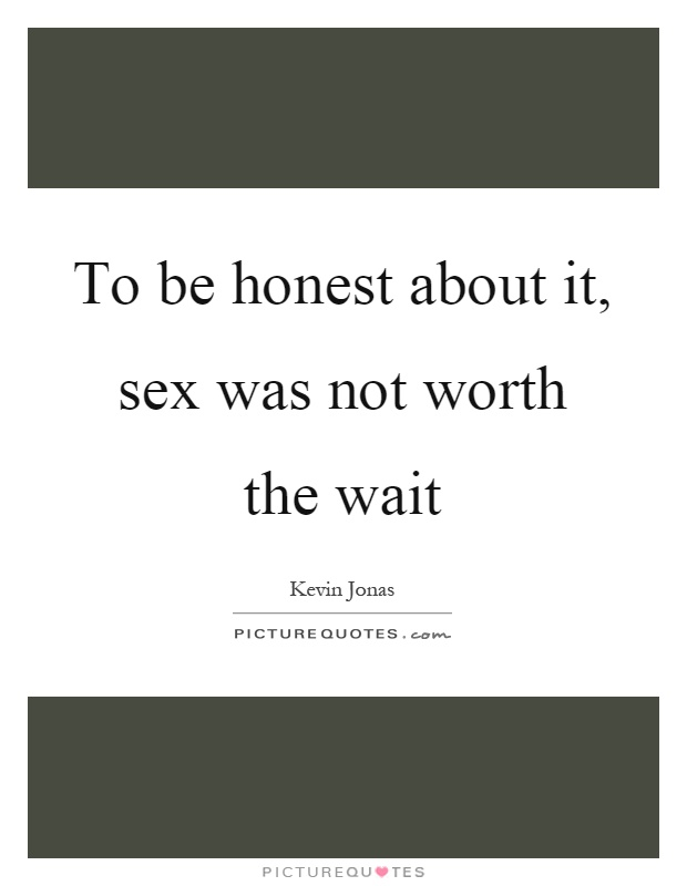 To be honest about it, sex was not worth the wait Picture Quote #1