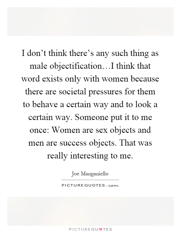I don't think there's any such thing as male objectification…I think that word exists only with women because there are societal pressures for them to behave a certain way and to look a certain way. Someone put it to me once: Women are sex objects and men are success objects. That was really interesting to me Picture Quote #1