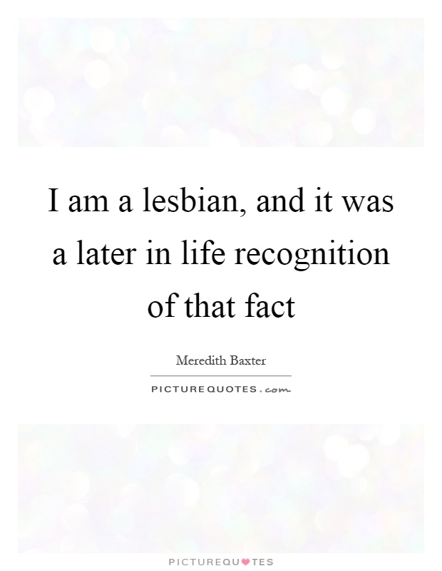 I am a lesbian, and it was a later in life recognition of that fact Picture Quote #1