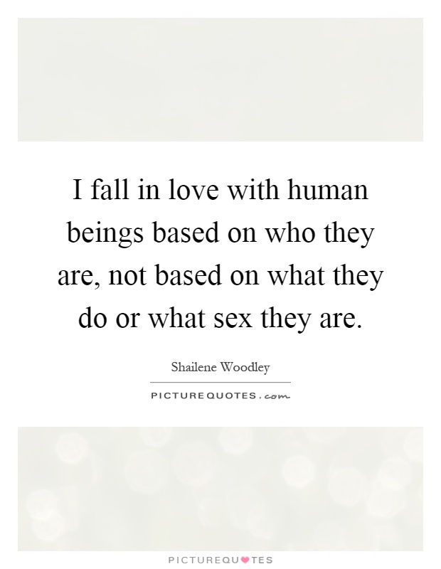 I fall in love with human beings based on who they are, not based on what they do or what sex they are Picture Quote #1