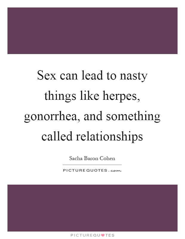 Sex can lead to nasty things like herpes, gonorrhea, and something called relationships Picture Quote #1