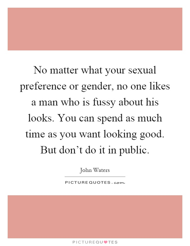 No matter what your sexual preference or gender, no one likes a man who is fussy about his looks. You can spend as much time as you want looking good. But don't do it in public Picture Quote #1