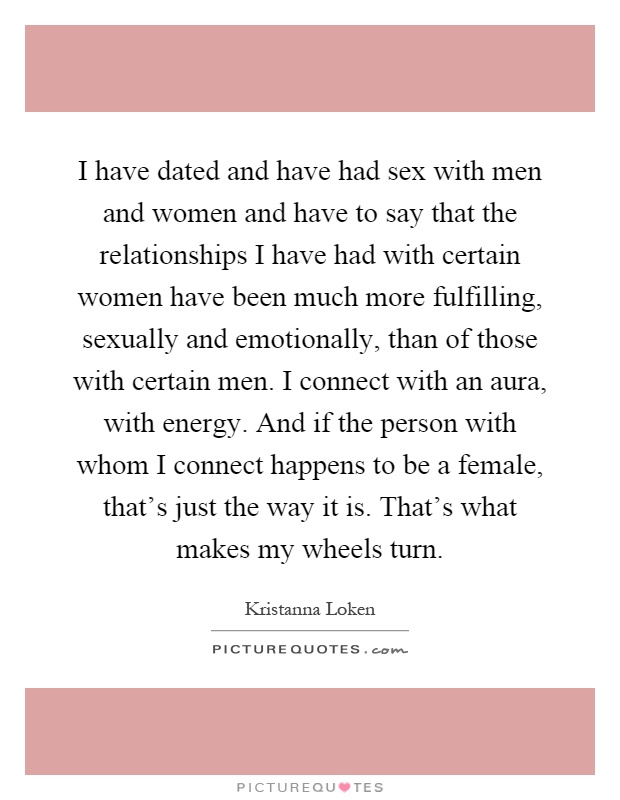 I have dated and have had sex with men and women and have to say that the relationships I have had with certain women have been much more fulfilling, sexually and emotionally, than of those with certain men. I connect with an aura, with energy. And if the person with whom I connect happens to be a female, that's just the way it is. That's what makes my wheels turn Picture Quote #1