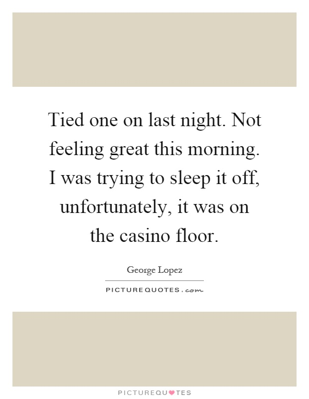 Tied one on last night. Not feeling great this morning. I was trying to sleep it off, unfortunately, it was on the casino floor Picture Quote #1