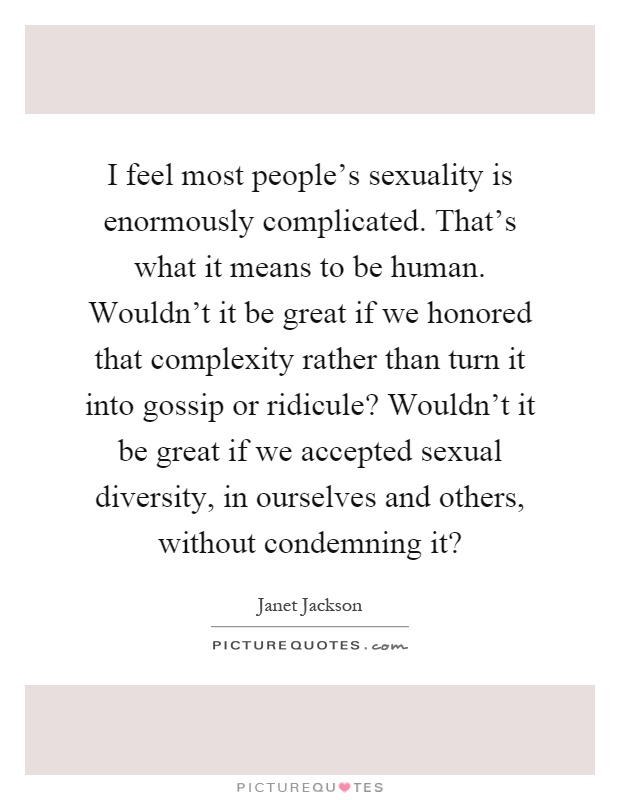 I feel most people's sexuality is enormously complicated. That's what it means to be human. Wouldn't it be great if we honored that complexity rather than turn it into gossip or ridicule? Wouldn't it be great if we accepted sexual diversity, in ourselves and others, without condemning it? Picture Quote #1