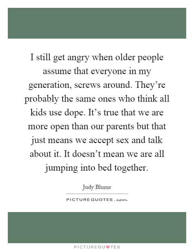 I still get angry when older people assume that everyone in my generation, screws around. They're probably the same ones who think all kids use dope. It's true that we are more open than our parents but that just means we accept sex and talk about it. It doesn't mean we are all jumping into bed together Picture Quote #1