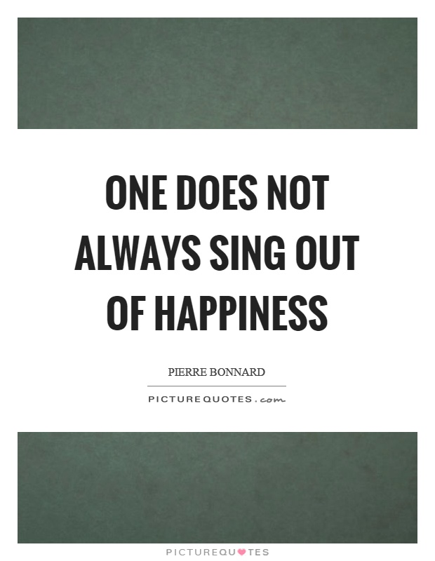 One does not always sing out of happiness Picture Quote #1