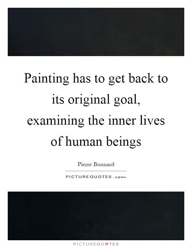 Painting has to get back to its original goal, examining the inner lives of human beings Picture Quote #1