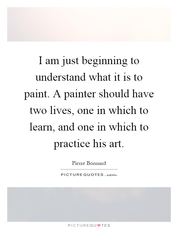 I am just beginning to understand what it is to paint. A painter should have two lives, one in which to learn, and one in which to practice his art Picture Quote #1