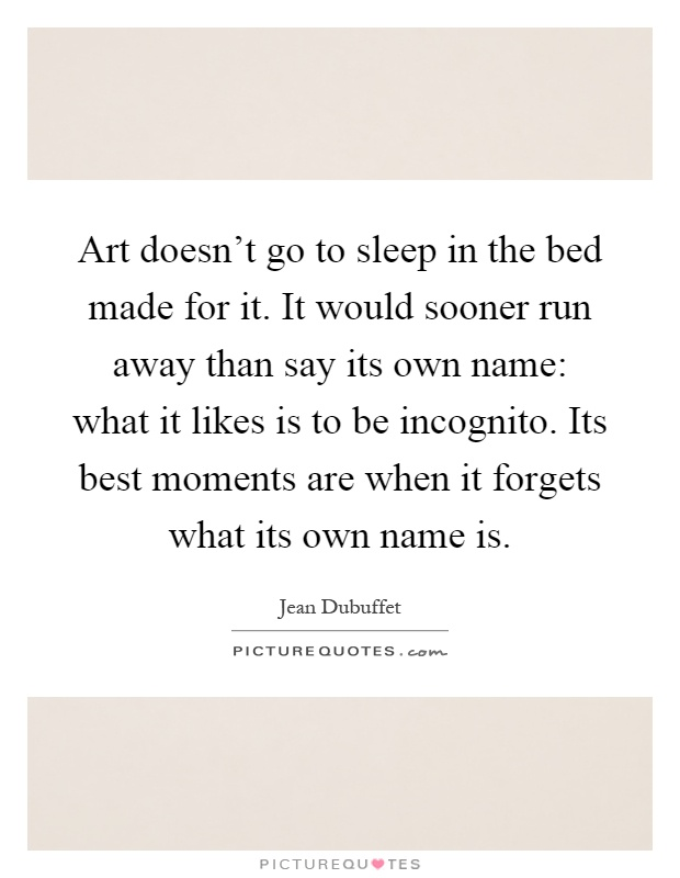 Art doesn't go to sleep in the bed made for it. It would sooner run away than say its own name: what it likes is to be incognito. Its best moments are when it forgets what its own name is Picture Quote #1