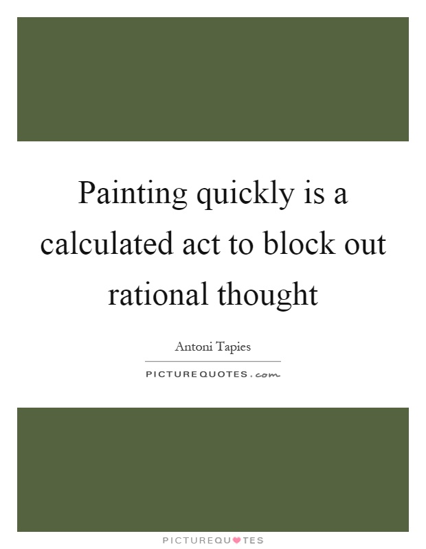 Painting quickly is a calculated act to block out rational thought Picture Quote #1