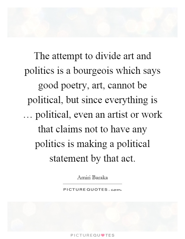 The attempt to divide art and politics is a bourgeois which says good poetry, art, cannot be political, but since everything is … political, even an artist or work that claims not to have any politics is making a political statement by that act Picture Quote #1