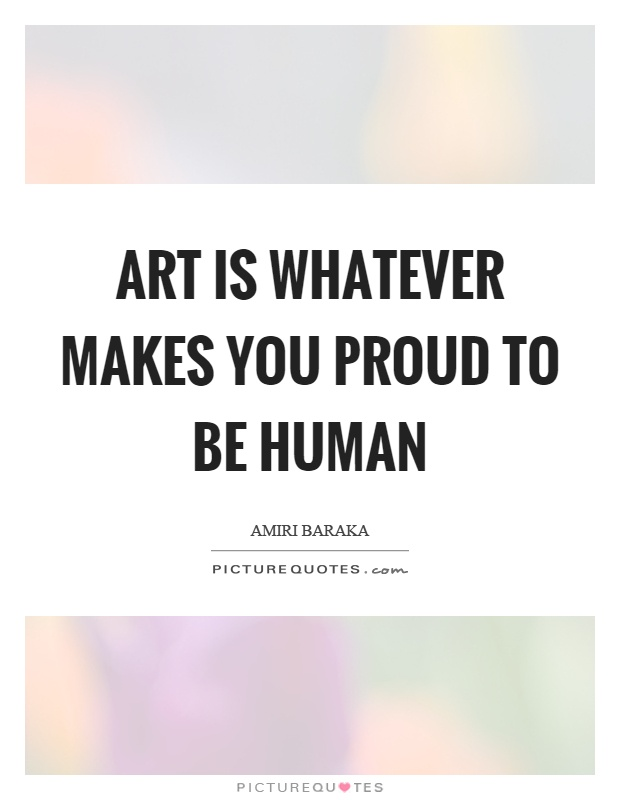 Art is whatever makes you proud to be human Picture Quote #1