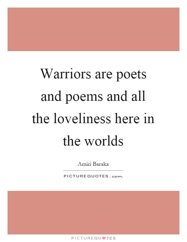 Warriors are poets and poems and all the loveliness here in the worlds Picture Quote #1