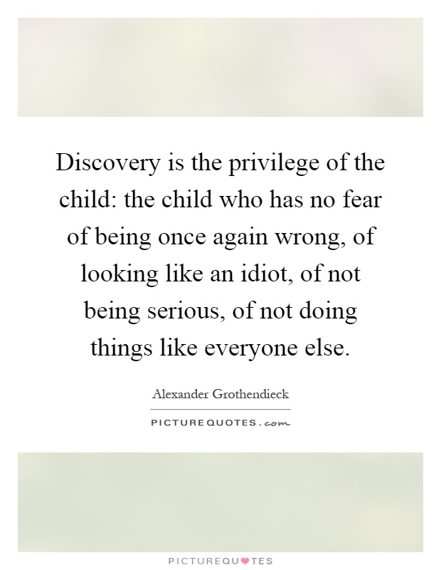 Discovery is the privilege of the child: the child who has no fear of being once again wrong, of looking like an idiot, of not being serious, of not doing things like everyone else Picture Quote #1